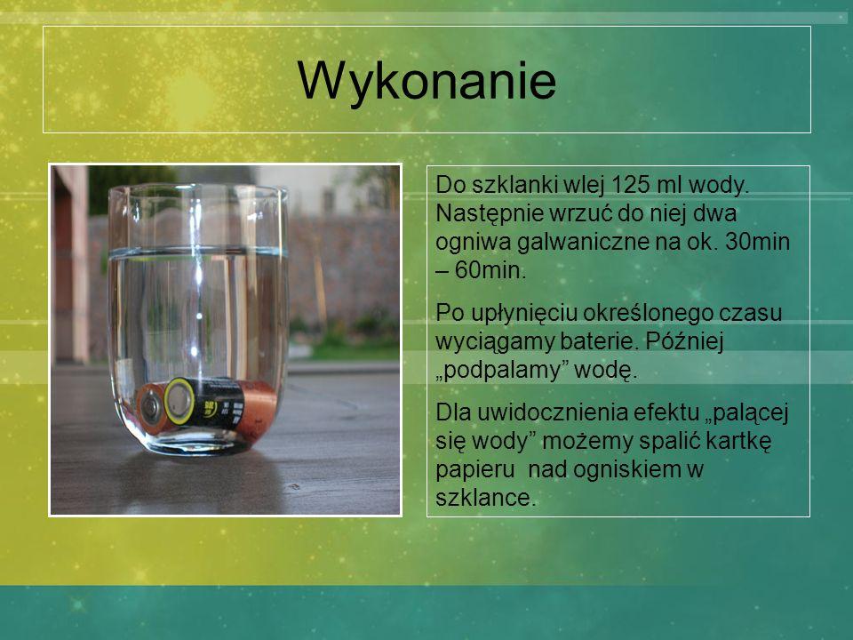 WykonanieDo szklanki wlej 125 ml wody. Następnie wrzuć do niej dwa ogniwa galwaniczne na ok. 30min – 60min.