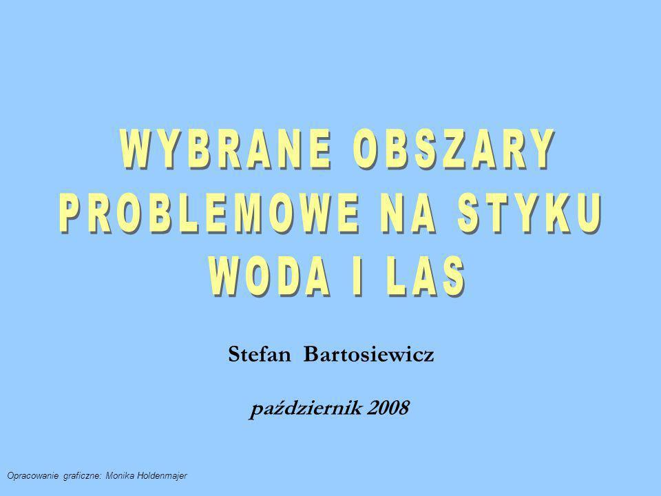 WYBRANE OBSZARY PROBLEMOWE NA STYKU WODA I LAS Stefan Bartosiewicz