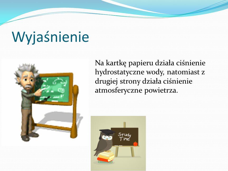 Wyjaśnienie Na kartkę papieru działa ciśnienie hydrostatyczne wody, natomiast z drugiej strony działa ciśnienie atmosferyczne powietrza.
