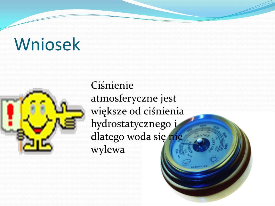 Wniosek Ciśnienie atmosferyczne jest większe od ciśnienia hydrostatycznego i dlatego woda się nie wylewa.