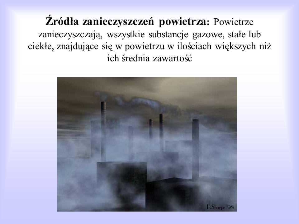 Źródła zanieczyszczeń powietrza: Powietrze zanieczyszczają, wszystkie substancje gazowe, stałe lub ciekłe, znajdujące się w powietrzu w ilościach większych niż ich średnia zawartość