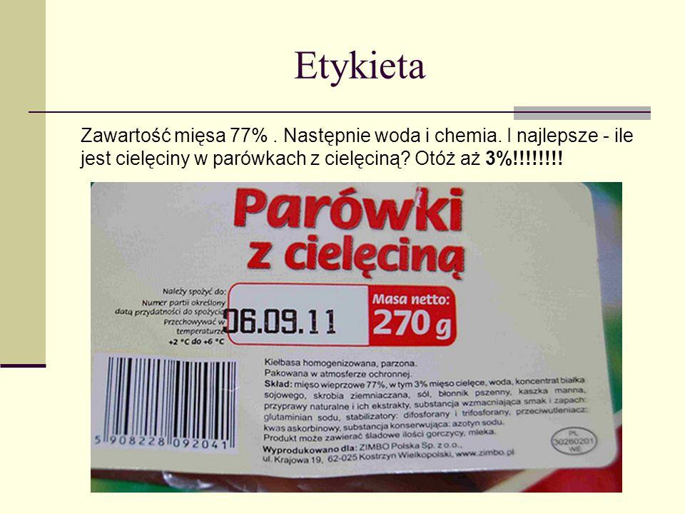 Etykieta Zawartość mięsa 77% . Następnie woda i chemia.