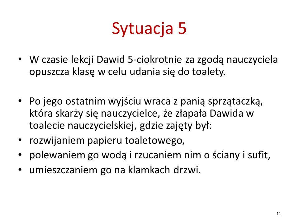 Sytuacja 5 W czasie lekcji Dawid 5-ciokrotnie za zgodą nauczyciela opuszcza klasę w celu udania się do toalety.