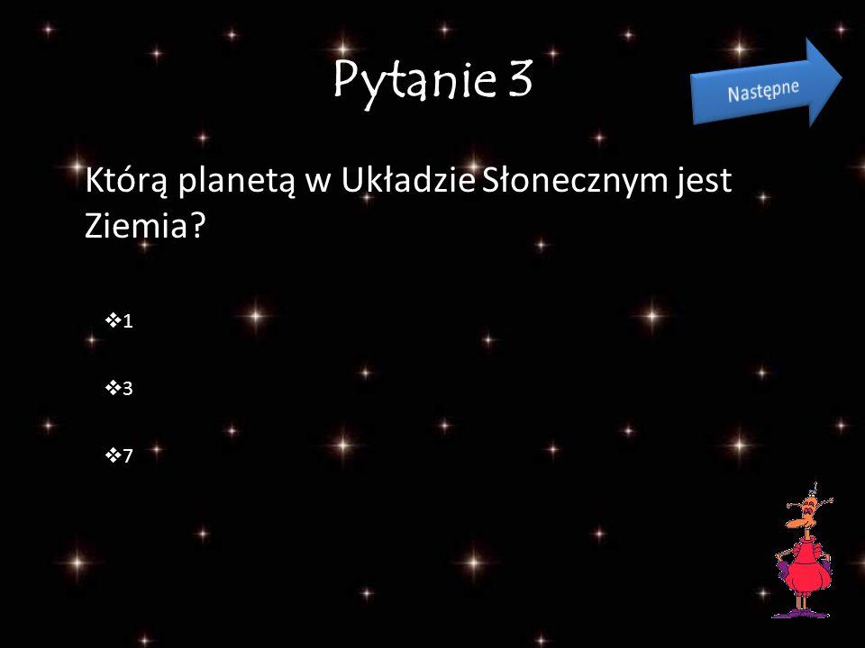 Pytanie 3 Którą planetą w Układzie Słonecznym jest Ziemia Następne 1