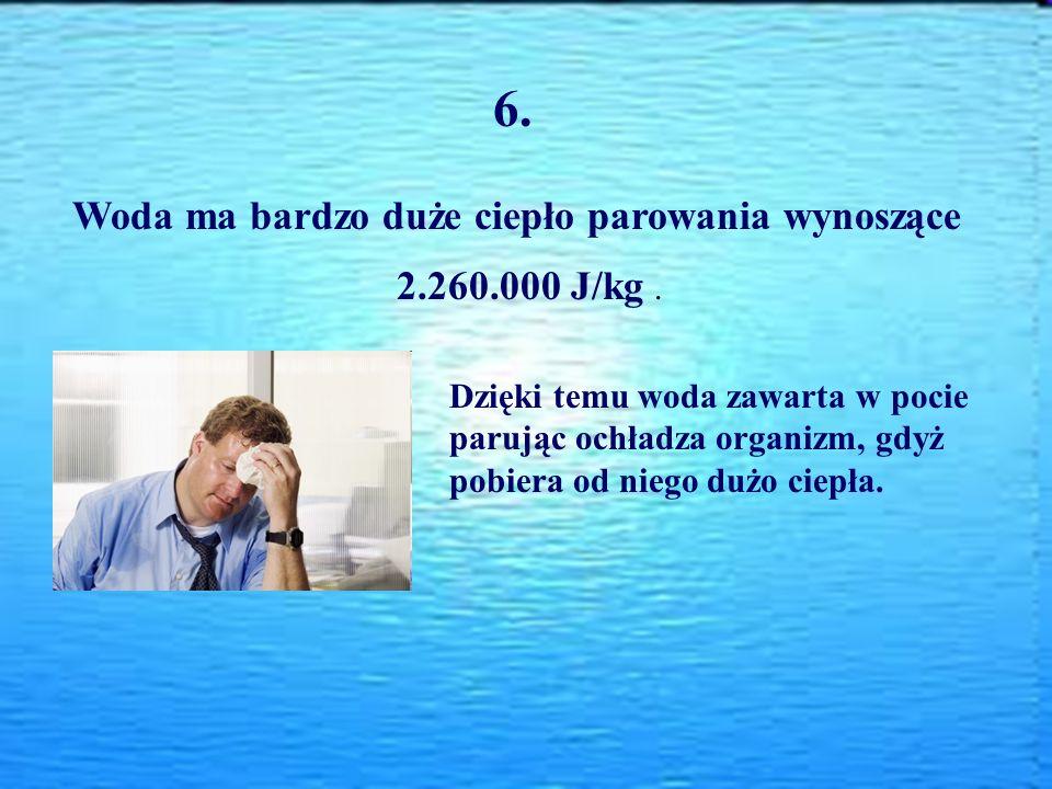 6. Woda ma bardzo duże ciepło parowania wynoszące 2.260.000 J/kg .
