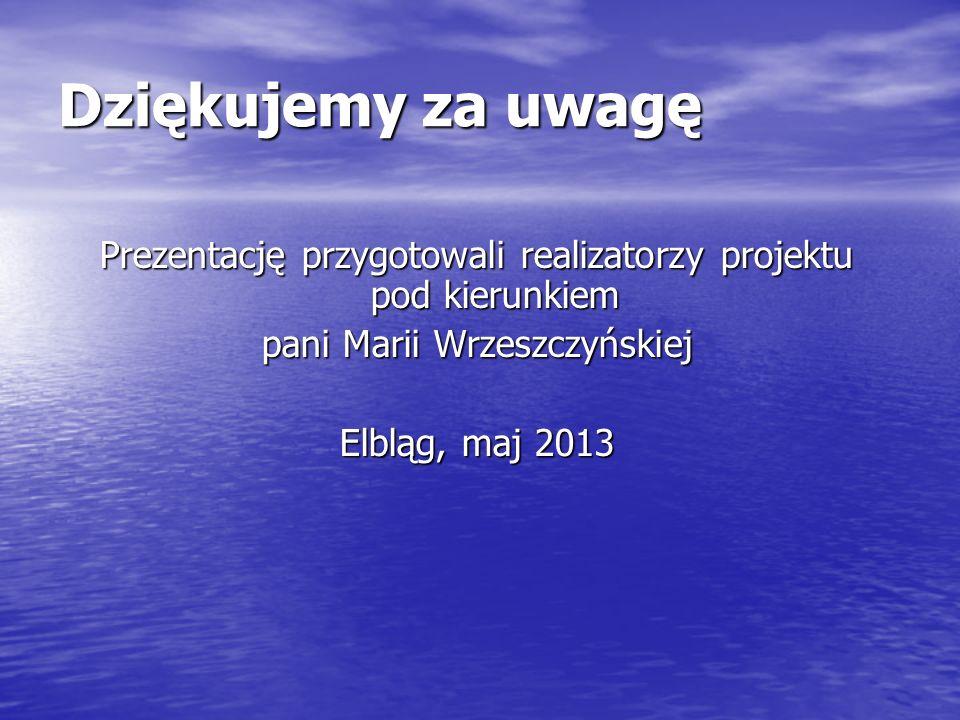 Dziękujemy za uwagę Prezentację przygotowali realizatorzy projektu pod kierunkiem. pani Marii Wrzeszczyńskiej.