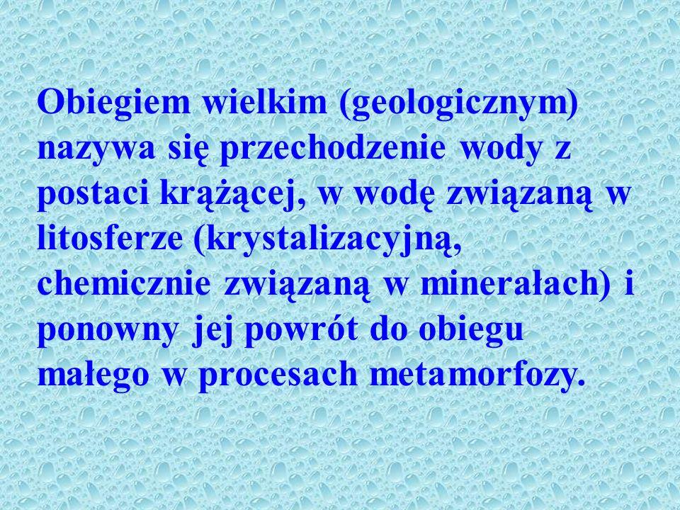 Obiegiem wielkim (geologicznym) nazywa się przechodzenie wody z postaci krążącej, w wodę związaną w litosferze (krystalizacyjną, chemicznie związaną w minerałach) i ponowny jej powrót do obiegu małego w procesach metamorfozy.