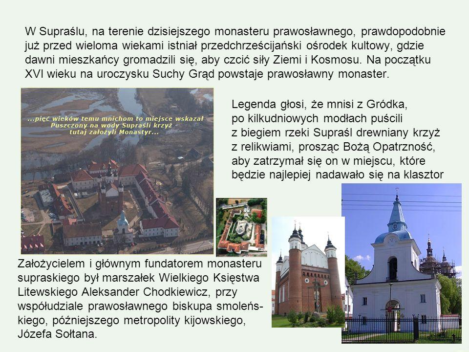 W Supraślu, na terenie dzisiejszego monasteru prawosławnego, prawdopodobnie już przed wieloma wiekami istniał przedchrześcijański ośrodek kultowy, gdzie dawni mieszkańcy gromadzili się, aby czcić siły Ziemi i Kosmosu. Na początku XVI wieku na uroczysku Suchy Grąd powstaje prawosławny monaster.