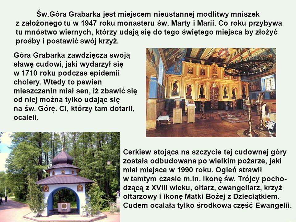 Św.Góra Grabarka jest miejscem nieustannej modlitwy mniszek z założonego tu w 1947 roku monasteru św. Marty i Marii. Co roku przybywa tu mnóstwo wiernych, którzy udają się do tego świętego miejsca by złożyć prośby i postawić swój krzyż.