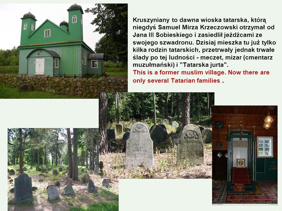 Kruszyniany to dawna wioska tatarska, którą niegdyś Samuel Mirza Krzeczowski otrzymał od Jana III Sobieskiego i zasiedlił jeźdźcami ze swojego szwadronu.