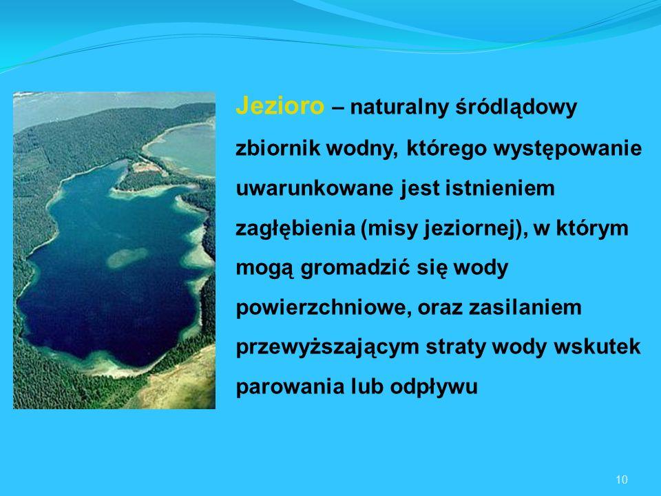 Jezioro – naturalny śródlądowy zbiornik wodny, którego występowanie uwarunkowane jest istnieniem zagłębienia (misy jeziornej), w którym mogą gromadzić się wody powierzchniowe, oraz zasilaniem przewyższającym straty wody wskutek parowania lub odpływu
