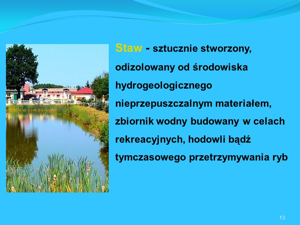 Staw - sztucznie stworzony, odizolowany od środowiska hydrogeologicznego nieprzepuszczalnym materiałem, zbiornik wodny budowany w celach rekreacyjnych, hodowli bądź tymczasowego przetrzymywania ryb