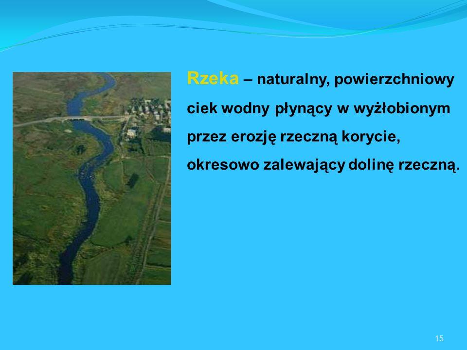 Rzeka – naturalny, powierzchniowy ciek wodny płynący w wyżłobionym przez erozję rzeczną korycie, okresowo zalewający dolinę rzeczną.