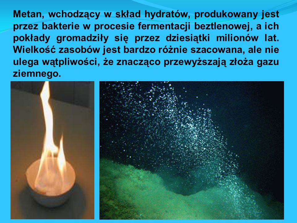 Metan, wchodzący w skład hydratów, produkowany jest przez bakterie w procesie fermentacji beztlenowej, a ich pokłady gromadziły się przez dziesiątki milionów lat.