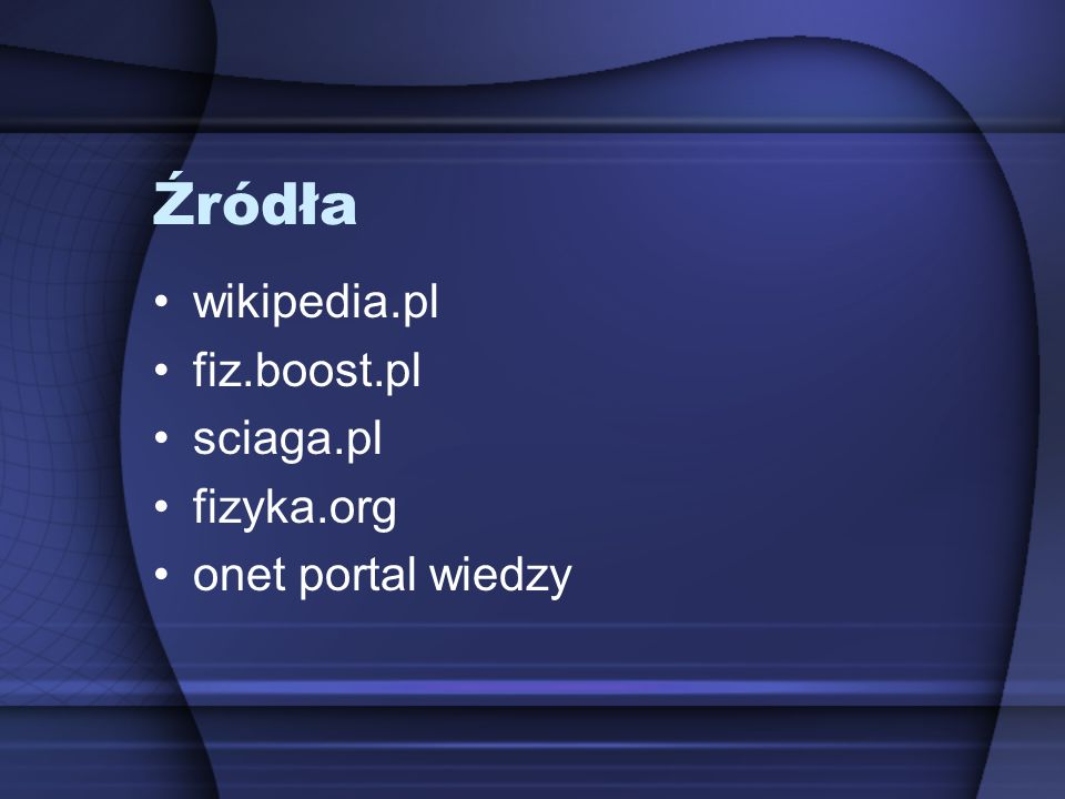 Źródła wikipedia.pl fiz.boost.pl sciaga.pl fizyka.org