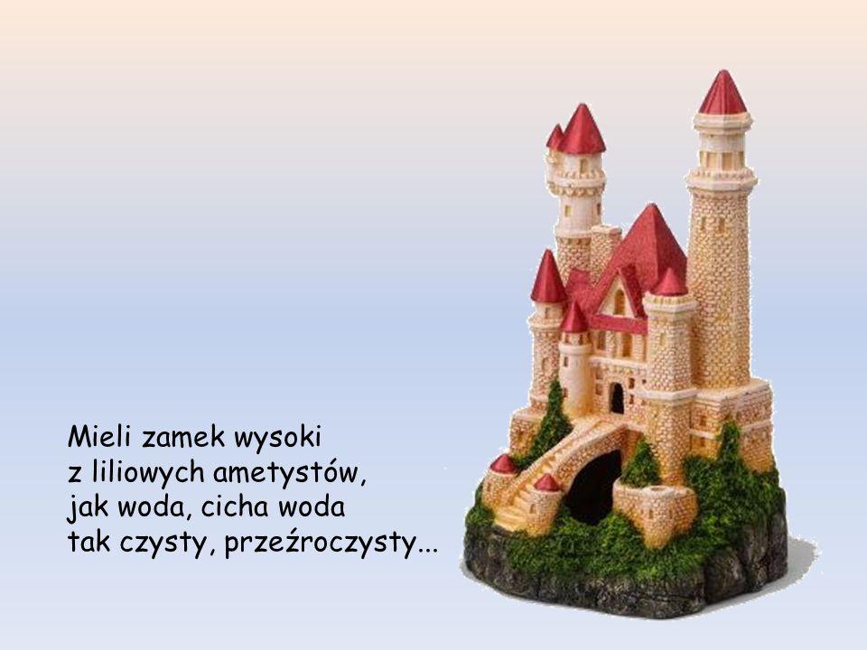 Mieli zamek wysoki z liliowych ametystów, jak woda, cicha woda tak czysty, przeźroczysty...