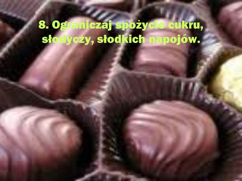 8. Ograniczaj spożycie cukru, słodyczy, słodkich napojów.