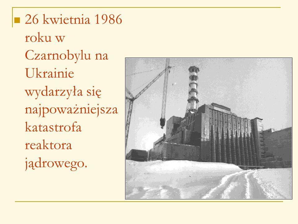 26 kwietnia 1986 roku w Czarnobylu na Ukrainie wydarzyła się najpoważniejsza katastrofa reaktora jądrowego.