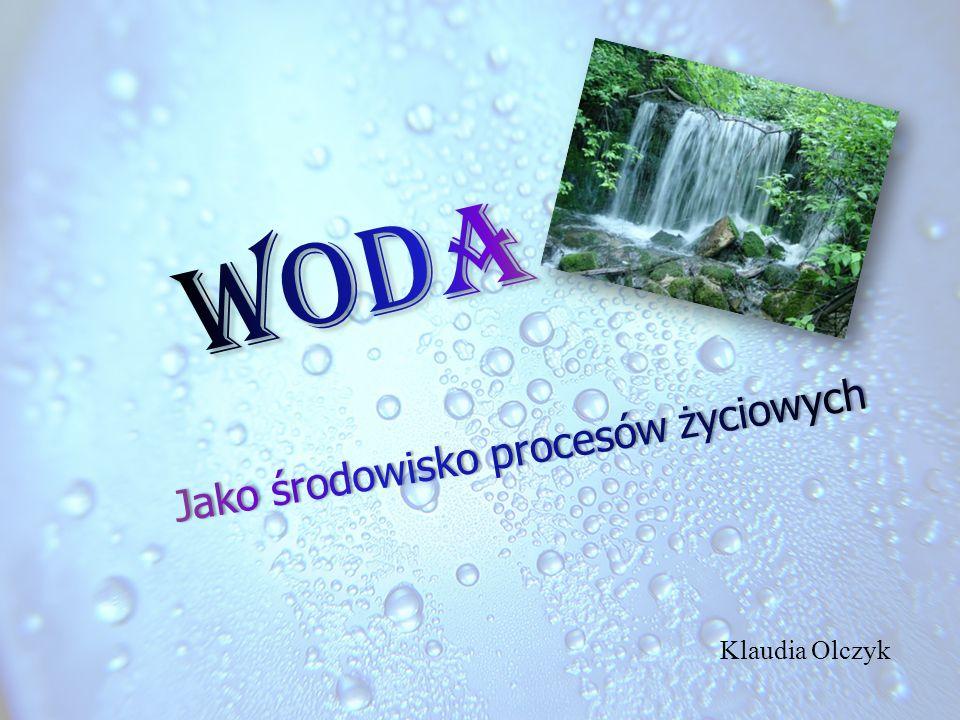 Woda Jako środowisko procesów życiowych Klaudia Olczyk
