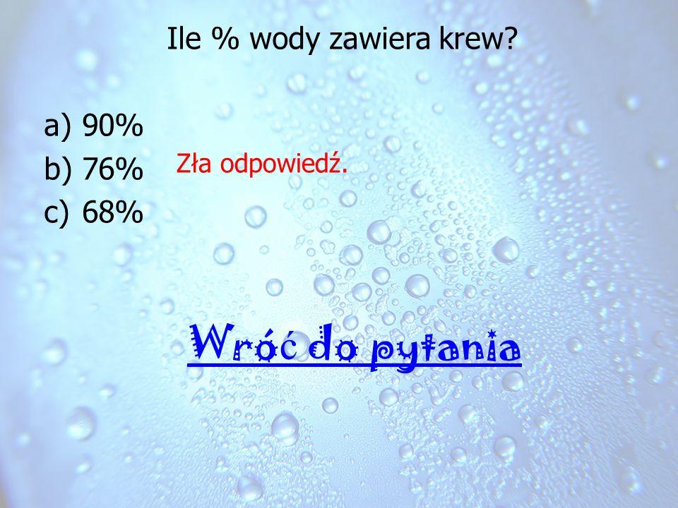Ile % wody zawiera krew 90% 76% 68% Zła odpowiedź. Wróć do pytania