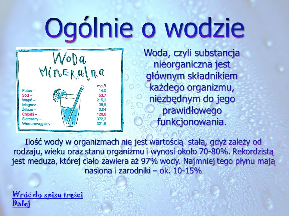 Ogólnie o wodzie Woda, czyli substancja nieorganiczna jest głównym składnikiem każdego organizmu, niezbędnym do jego prawidłowego funkcjonowania.