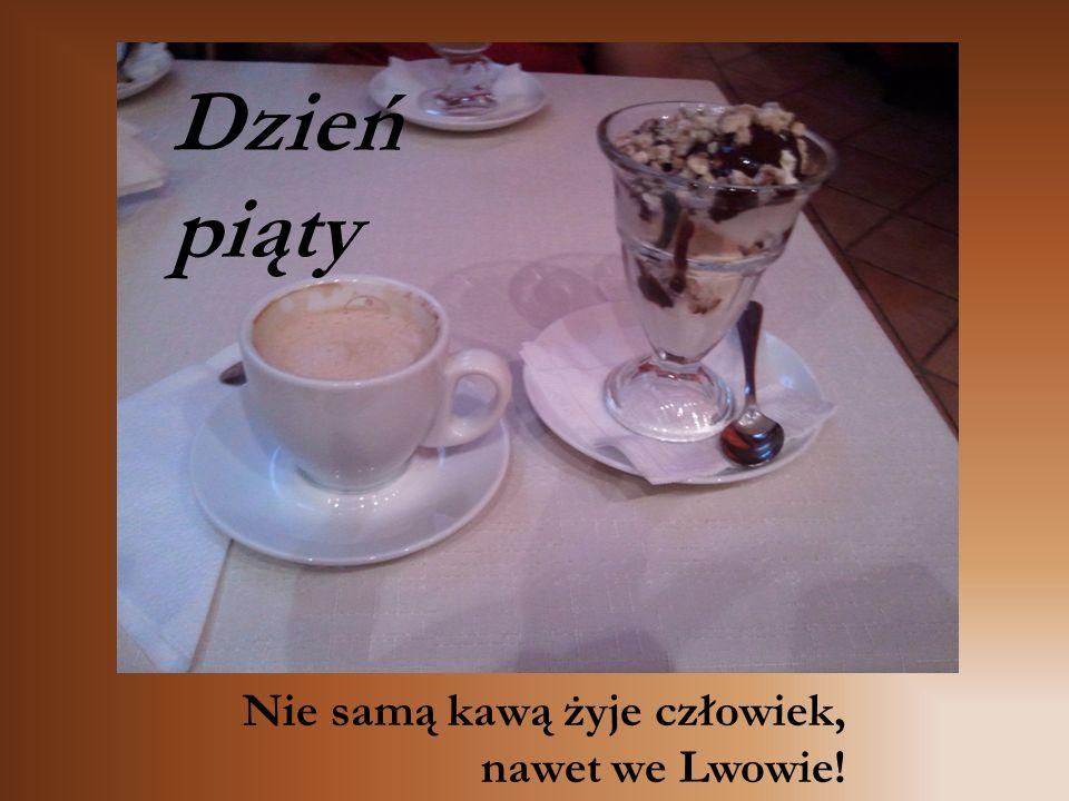 Dzień piąty Nie samą kawą żyje człowiek, nawet we Lwowie!