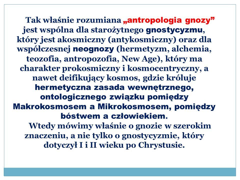 """Tak właśnie rozumiana """"antropologia gnozy jest wspólna dla starożytnego gnostycyzmu, który jest akosmiczny (antykosmiczny) oraz dla współczesnej neognozy (hermetyzm, alchemia, teozofia, antropozofia, New Age), który ma charakter prokosmiczny i kosmocentryczny, a nawet deifikujący kosmos, gdzie króluje hermetyczna zasada wewnętrznego, ontologicznego związku pomiędzy Makrokosmosem a Mikrokosmosem, pomiędzy bóstwem a człowiekiem."""