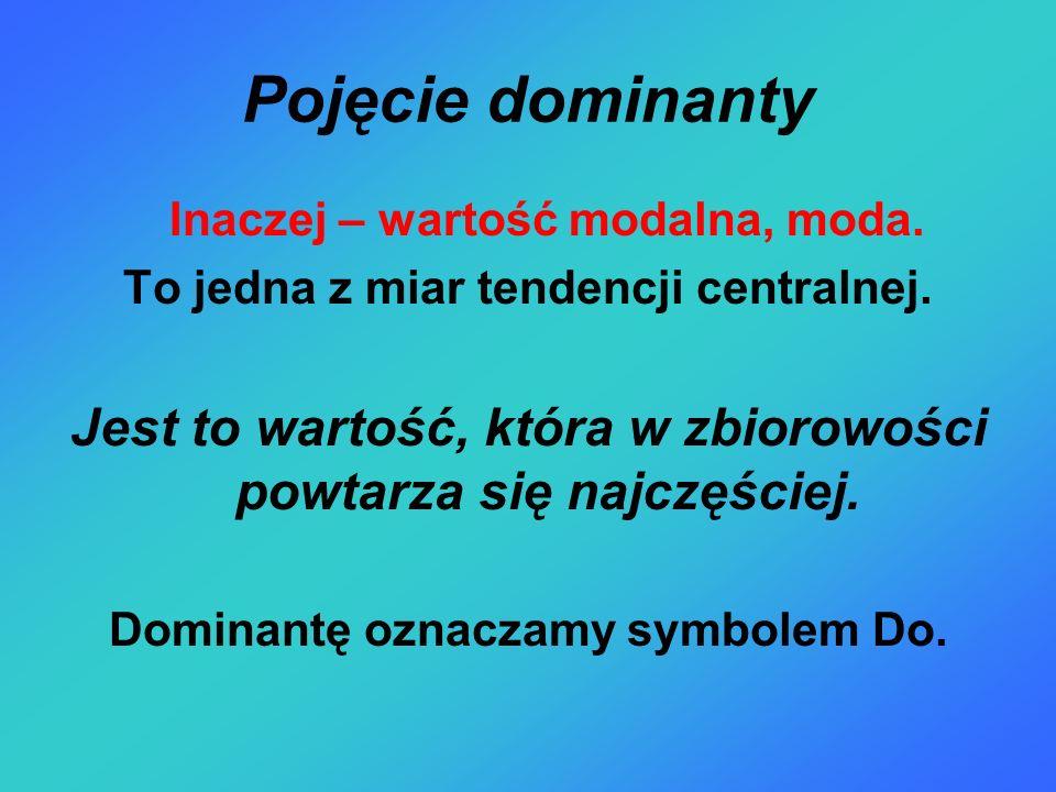 Pojęcie dominanty Inaczej – wartość modalna, moda. To jedna z miar tendencji centralnej.