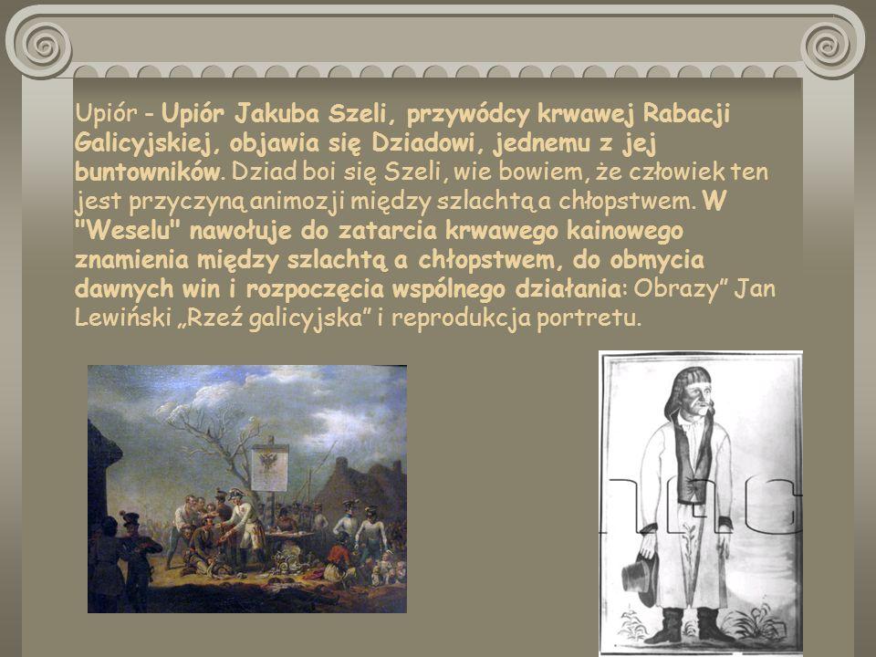 Upiór - Upiór Jakuba Szeli, przywódcy krwawej Rabacji Galicyjskiej, objawia się Dziadowi, jednemu z jej buntowników.