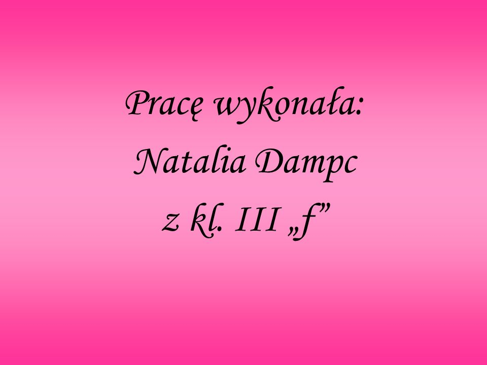 """Pracę wykonała: Natalia Dampc z kl. III """"f"""