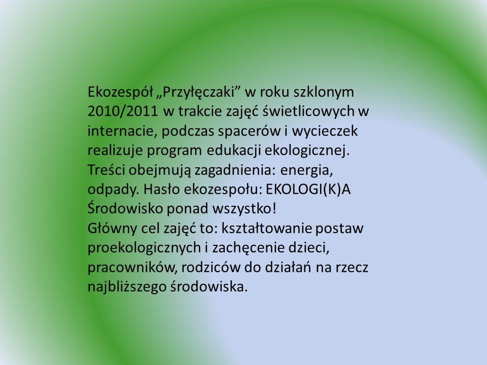 """Ekozespół """"Przyłęczaki w roku szklonym 2010/2011 w trakcie zajęć świetlicowych w internacie, podczas spacerów i wycieczek realizuje program edukacji ekologicznej. Treści obejmują zagadnienia: energia, odpady. Hasło ekozespołu: EKOLOGI(K)A Środowisko ponad wszystko!"""