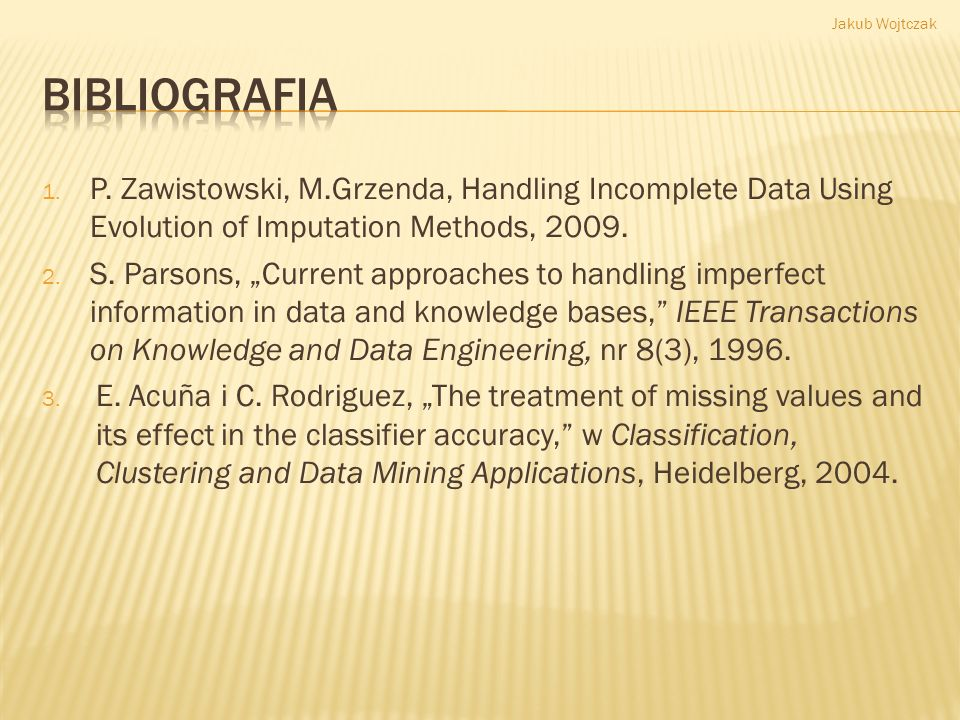 Jakub Wojtczak Bibliografia. P. Zawistowski, M.Grzenda, Handling Incomplete Data Using Evolution of Imputation Methods, 2009.