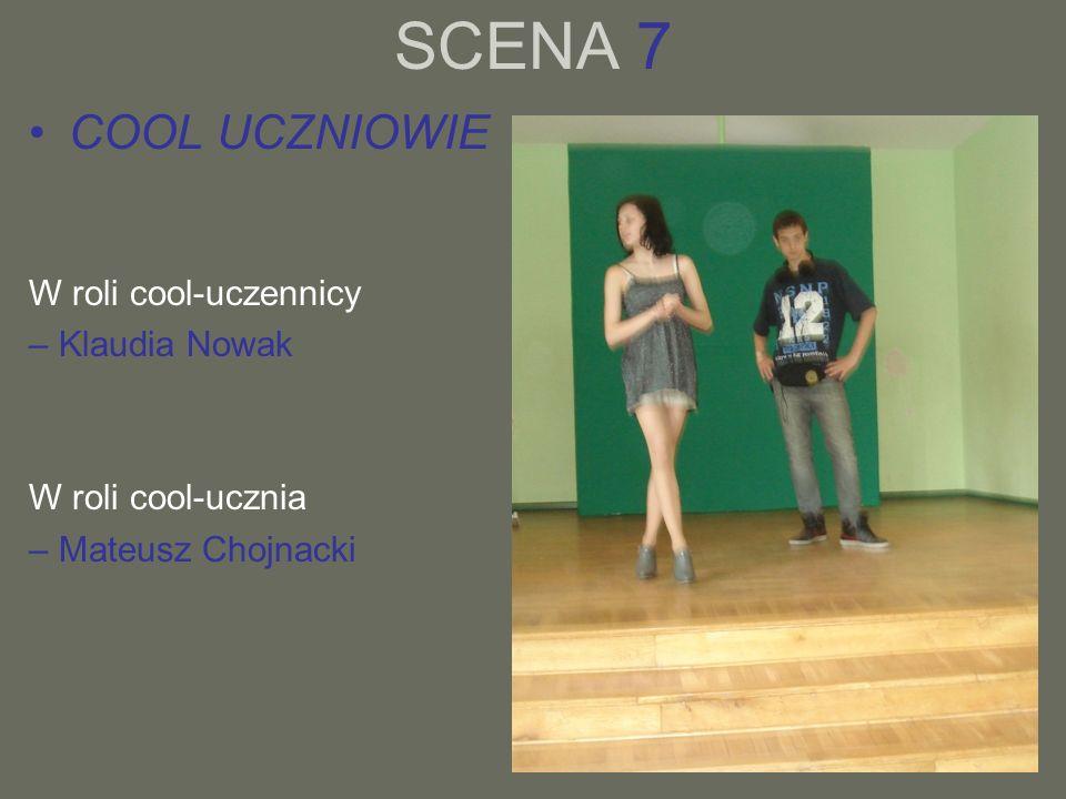 SCENA 7 COOL UCZNIOWIE W roli cool-uczennicy – Klaudia Nowak