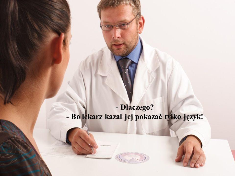 - Dlaczego - Bo lekarz kazał jej pokazać tylko język!