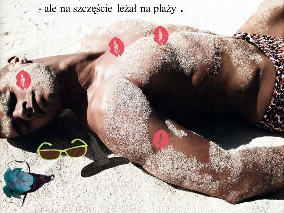 - ale na szczęście leżał na plaży .