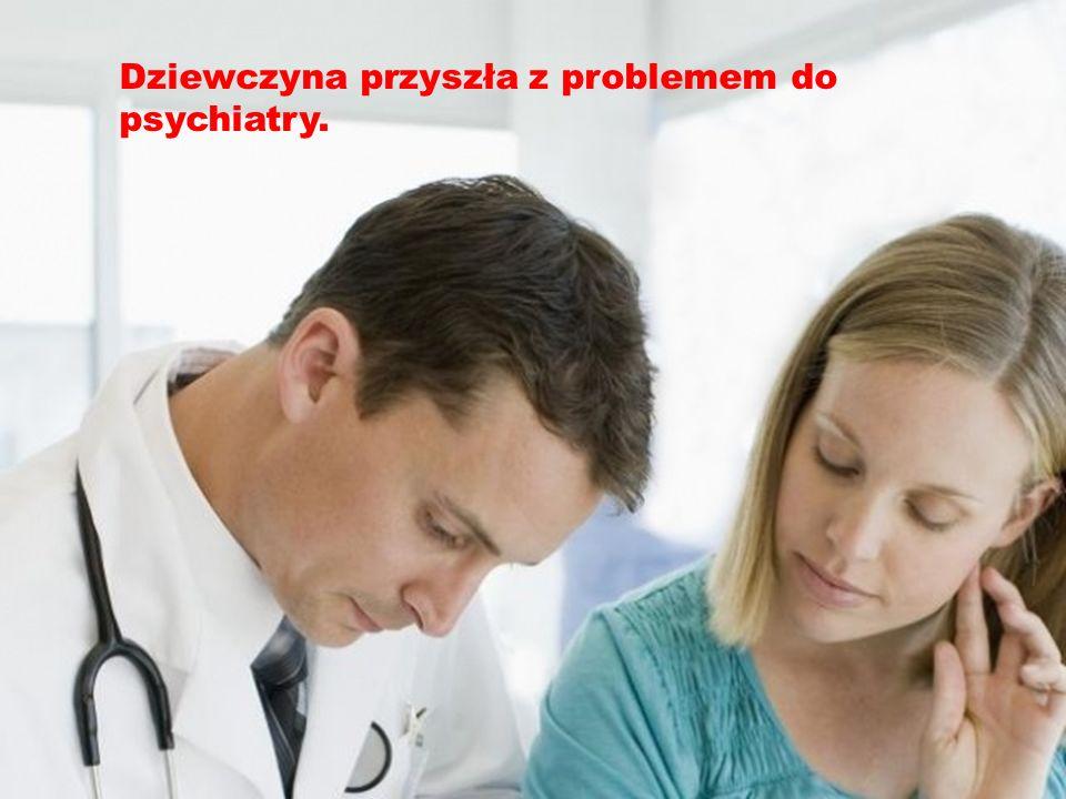 Dziewczyna przyszła z problemem do psychiatry.
