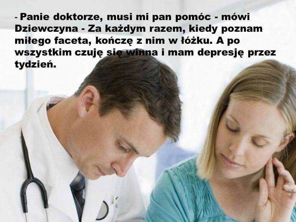- Panie doktorze, musi mi pan pomóc - mówi Dziewczyna - Za każdym razem, kiedy poznam miłego faceta, kończę z nim w łóżku.