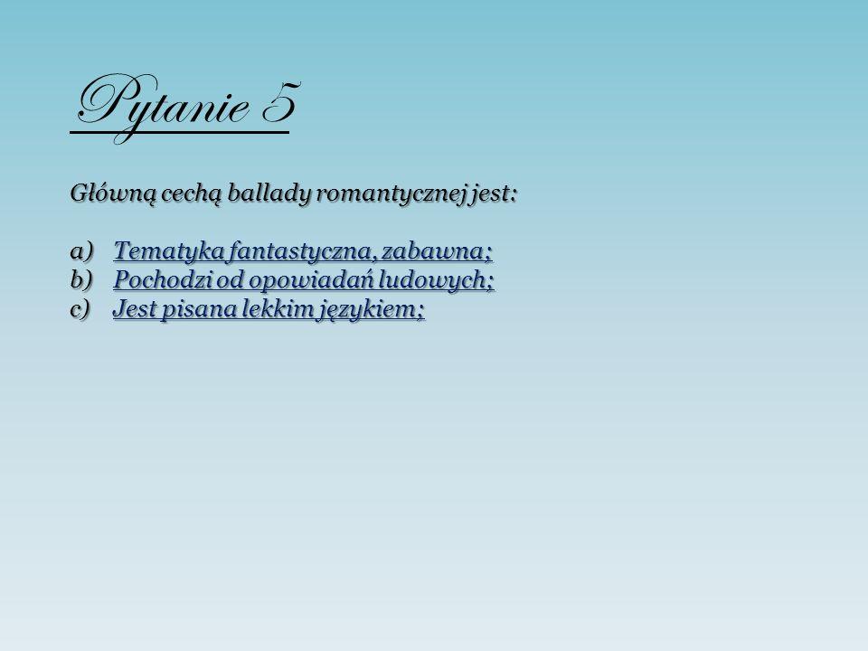 Pytanie 5 Główną cechą ballady romantycznej jest: