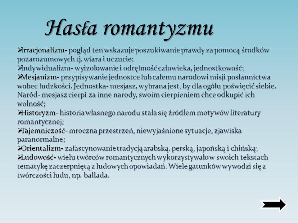 Hasła romantyzmu Irracjonalizm- pogląd ten wskazuje poszukiwanie prawdy za pomocą środków pozarozumowych tj. wiara i uczucie;