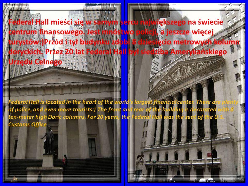 Federal Hall mieści się w samym sercu największego na świecie centrum finansowego. Jest mnóstwo policji, a jeszcze więcej turystów:)Przód i tył budynku zdobi 8 dziesięcio metrowych kolumn doryckich. Przez 20 lat Federal Hall był siedziba Amerykańskiego Urzędu Celnego