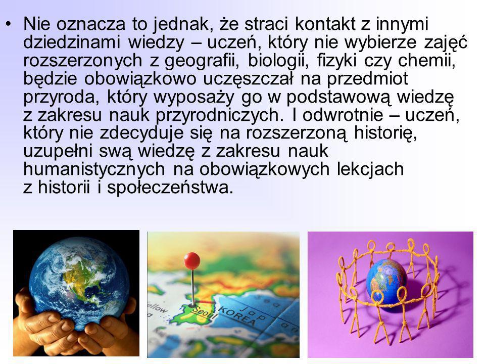 Nie oznacza to jednak, że straci kontakt z innymi dziedzinami wiedzy – uczeń, który nie wybierze zajęć rozszerzonych z geografii, biologii, fizyki czy chemii, będzie obowiązkowo uczęszczał na przedmiot przyroda, który wyposaży go w podstawową wiedzę z zakresu nauk przyrodniczych.