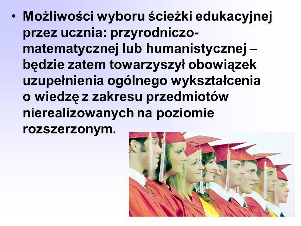 Możliwości wyboru ścieżki edukacyjnej przez ucznia: przyrodniczo-matematycznej lub humanistycznej – będzie zatem towarzyszył obowiązek uzupełnienia ogólnego wykształcenia o wiedzę z zakresu przedmiotów nierealizowanych na poziomie rozszerzonym.