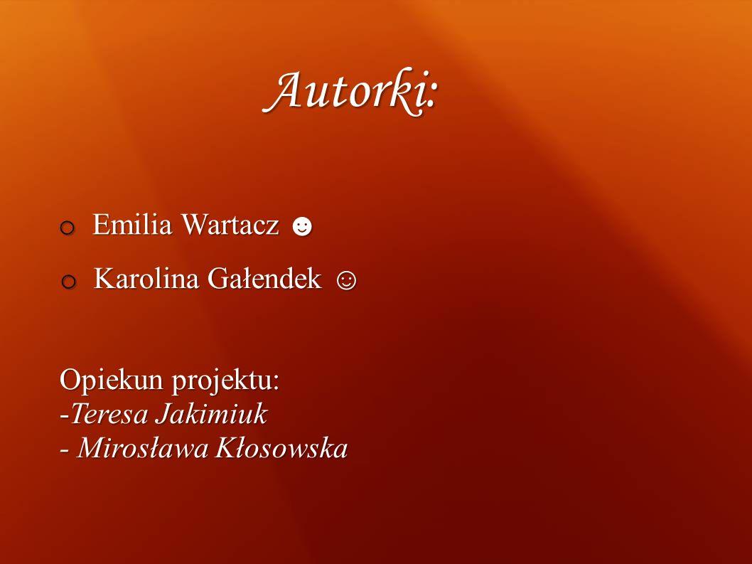 Autorki: Emilia Wartacz ☻ Karolina Gałendek ☺ Opiekun projektu: