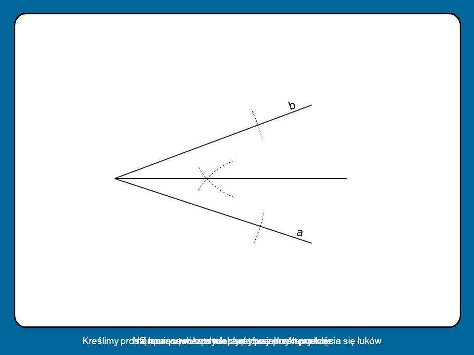 b a. Kreślimy prostą łączącą wierzchołek kąta oraz punkt przecięcia się łuków. Na ramionach kąta tworzymy po jednym punkcie.