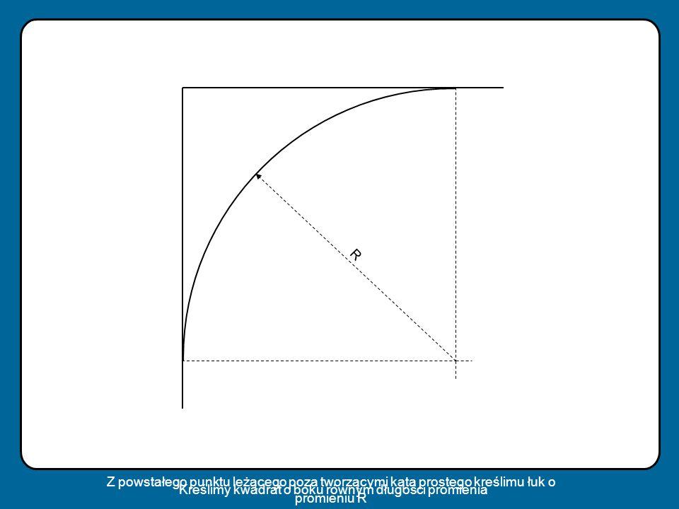 R Z powstałego punktu leżącego poza tworzącymi kąta prostego kreślimu łuk o promieniu R.