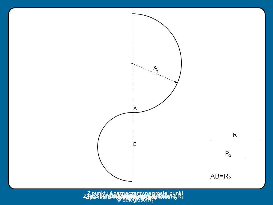 Z punktu A zaznaczamy na prostej punkt w odległości R1