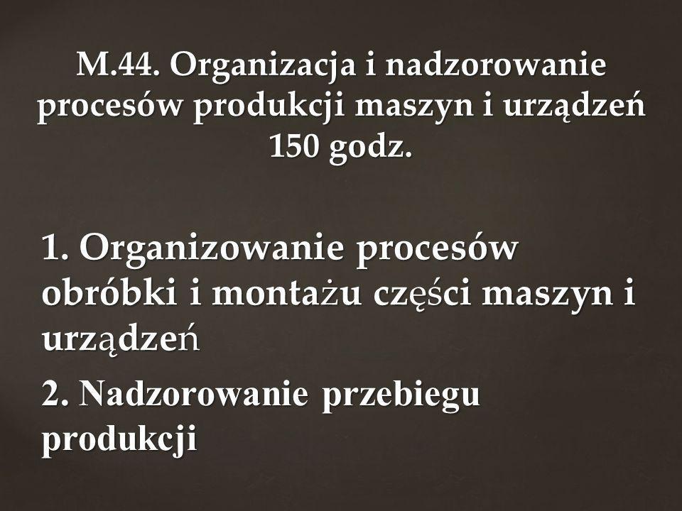 M.44. Organizacja i nadzorowanie procesów produkcji maszyn i urządzeń 150 godz.