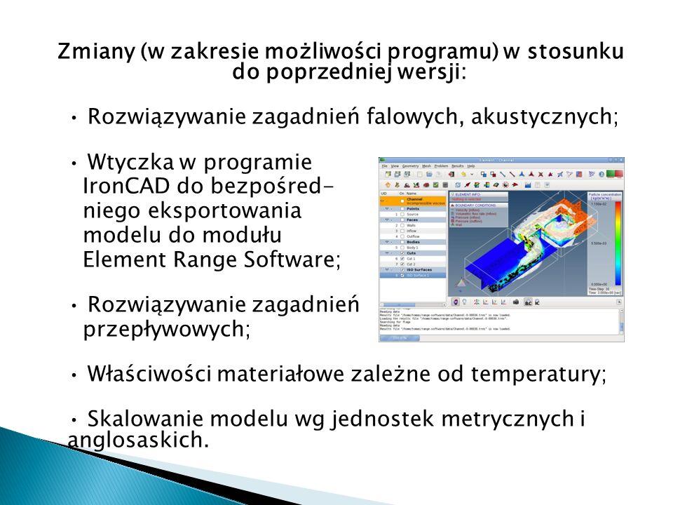 Zmiany (w zakresie możliwości programu) w stosunku do poprzedniej wersji: • Rozwiązywanie zagadnień falowych, akustycznych; • Wtyczka w programie IronCAD do bezpośred- niego eksportowania modelu do modułu Element Range Software; • Rozwiązywanie zagadnień przepływowych; • Właściwości materiałowe zależne od temperatury; • Skalowanie modelu wg jednostek metrycznych i anglosaskich.
