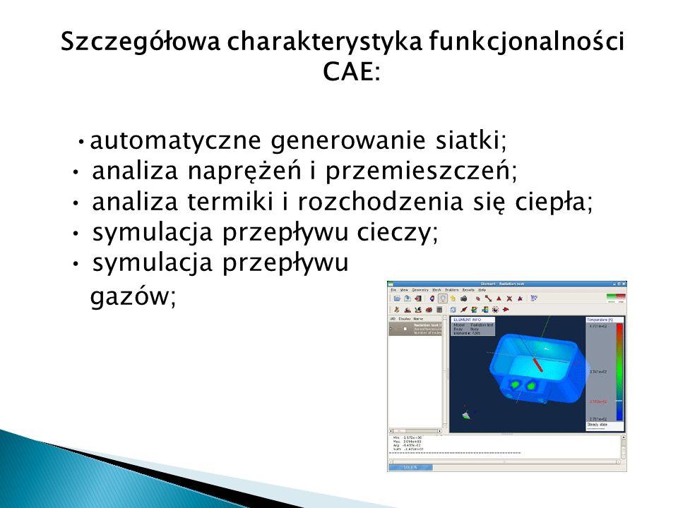 Szczegółowa charakterystyka funkcjonalności CAE: •automatyczne generowanie siatki; • analiza naprężeń i przemieszczeń; • analiza termiki i rozchodzenia się ciepła; • symulacja przepływu cieczy; • symulacja przepływu gazów;