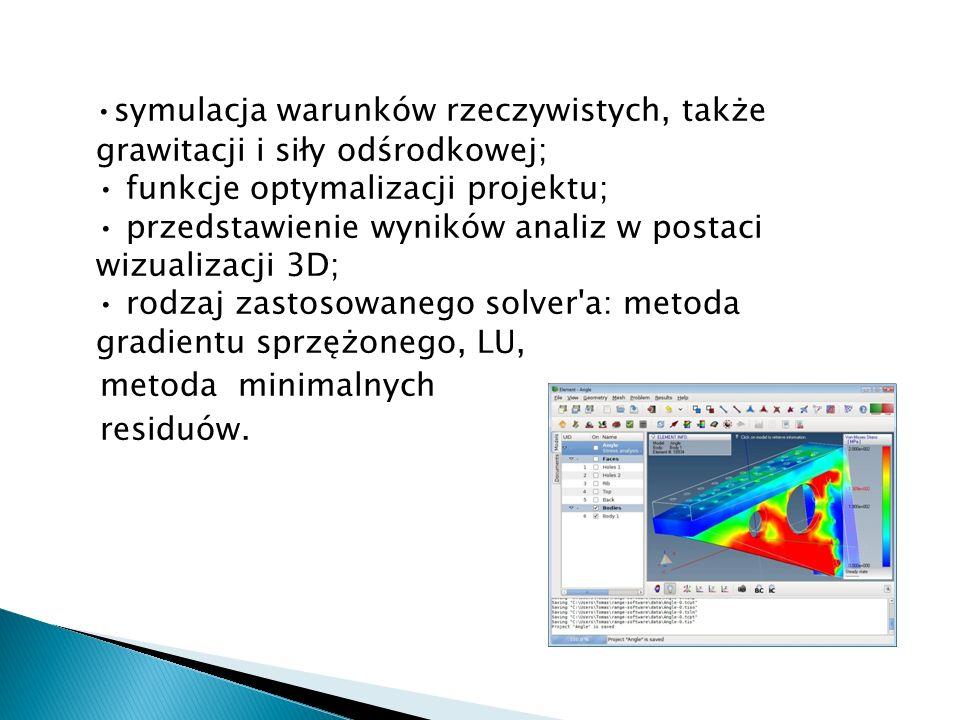 •symulacja warunków rzeczywistych, także grawitacji i siły odśrodkowej; • funkcje optymalizacji projektu; • przedstawienie wyników analiz w postaci wizualizacji 3D; • rodzaj zastosowanego solver a: metoda gradientu sprzężonego, LU,